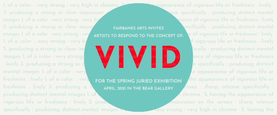 "Text: ""Fairbanks Arts invites artists to respond to the concept of vivid for the spring juried exhibition April, 2021 in the Bear Gallery."""